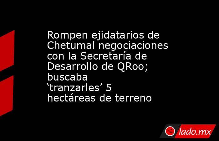 Rompen ejidatarios de Chetumal negociaciones con la Secretaría de Desarrollo de QRoo; buscaba 'tranzarles' 5 hectáreas de terreno. Noticias en tiempo real