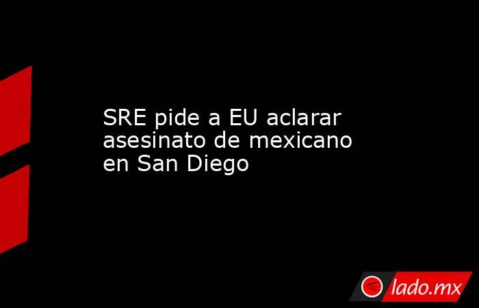 SRE pide a EU aclarar asesinato de mexicano en San Diego. Noticias en tiempo real