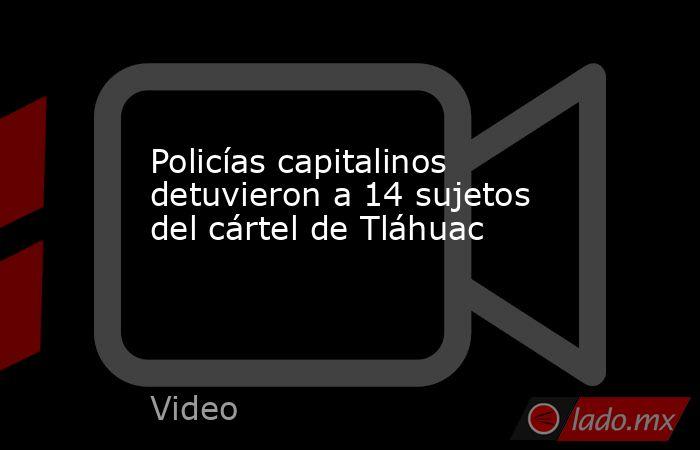 Policías capitalinos detuvieron a 14 sujetos del cártel de Tláhuac. Noticias en tiempo real