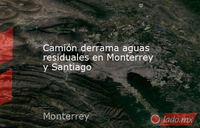Camión derrama aguas residuales en Monterrey y Santiago . Noticias en tiempo real