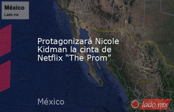 """Protagonizará Nicole Kidman la cinta de Netflix """"The Prom"""". Noticias en tiempo real"""