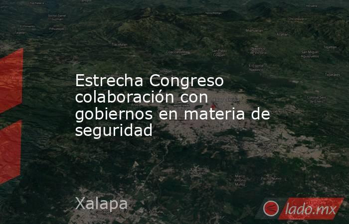 Estrecha Congreso colaboración con gobiernos en materia de seguridad. Noticias en tiempo real