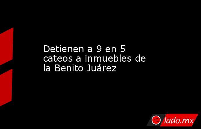Detienen a 9 en 5 cateos a inmuebles de la Benito Juárez. Noticias en tiempo real