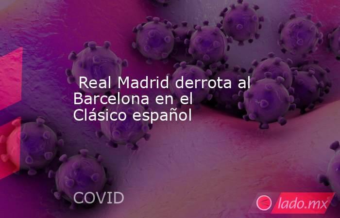 Real Madrid derrota al Barcelona en el Clásico español. Noticias en tiempo real