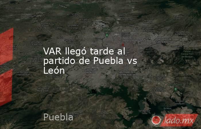 VAR llegó tarde al partido de Puebla vs León. Noticias en tiempo real