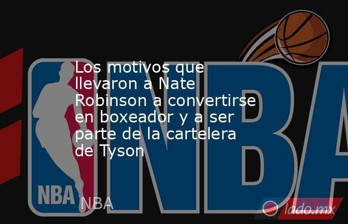 Los motivos que llevaron a Nate Robinson a convertirse en boxeador y a ser parte de la cartelera de Tyson. Noticias en tiempo real