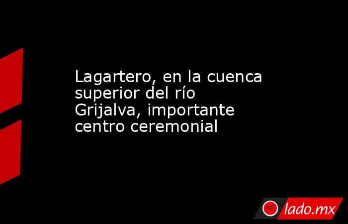 Lagartero, en la cuenca superior del río Grijalva, importante centro ceremonial. Noticias en tiempo real