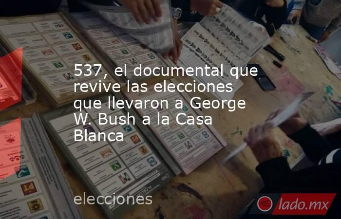 537, el documental que revive las elecciones que llevaron a George W. Bush a la Casa Blanca. Noticias en tiempo real