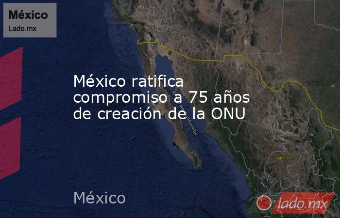 México ratifica compromiso a 75 años de creación de la ONU. Noticias en tiempo real