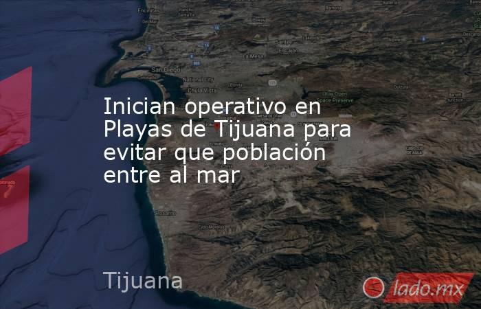 Inician operativo en Playas de Tijuana para evitar que población entre al mar. Noticias en tiempo real
