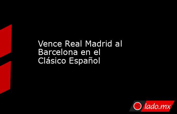 Vence Real Madrid al Barcelona en el Clásico Español. Noticias en tiempo real
