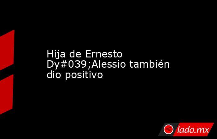 Hija de Ernesto Dy#039;Alessio también dio positivo. Noticias en tiempo real