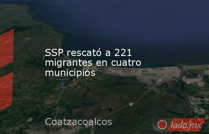 SSP rescató a 221 migrantes en cuatro municipios. Noticias en tiempo real