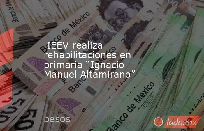 """IEEV realiza rehabilitaciones en primaria """"Ignacio Manuel Altamirano""""   . Noticias en tiempo real"""