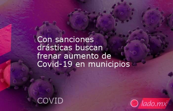 Con sanciones drásticas buscan frenar aumento de Covid-19 en municipios. Noticias en tiempo real