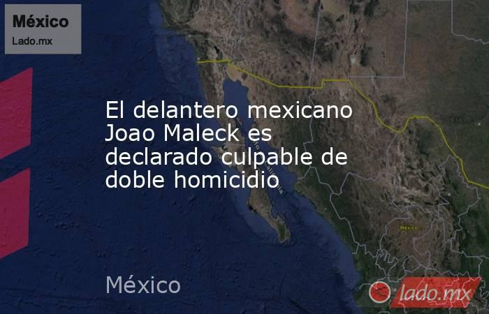 El delantero mexicano Joao Maleck es declarado culpable de doble homicidio. Noticias en tiempo real