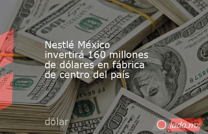 Nestlé México invertirá 160 millones de dólares en fábrica de centro del país. Noticias en tiempo real