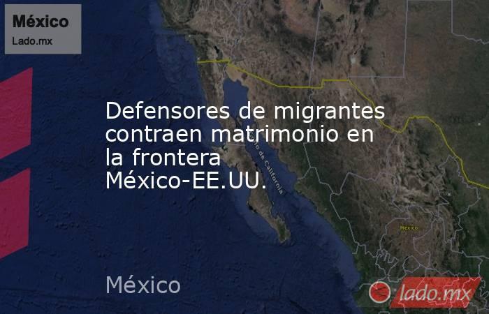 Defensores de migrantes contraen matrimonio en la frontera México-EE.UU.. Noticias en tiempo real