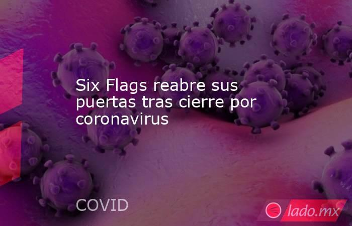 Six Flags reabre sus puertas tras cierre por coronavirus. Noticias en tiempo real