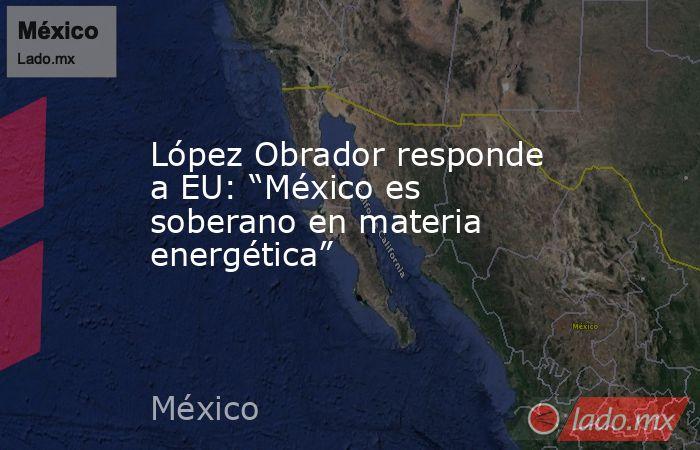 """López Obrador responde a EU: """"México es soberano en materia energética"""". Noticias en tiempo real"""