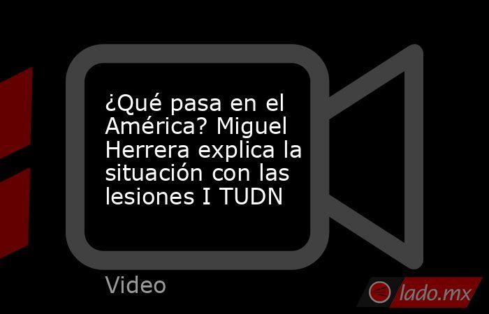 ¿Qué pasa en el América? Miguel Herrera explica la situación con las lesiones I TUDN. Noticias en tiempo real