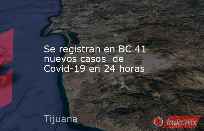 Se registran en BC 41 nuevos casos  de Covid-19 en 24 horas. Noticias en tiempo real
