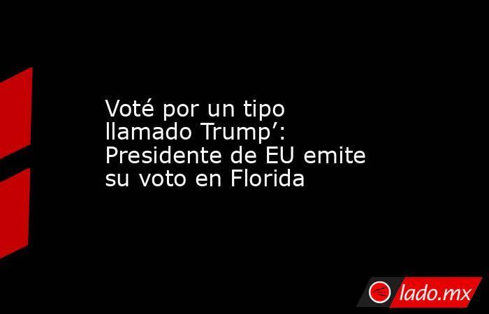 Voté por un tipo llamado Trump': Presidente de EU emite su voto en Florida. Noticias en tiempo real