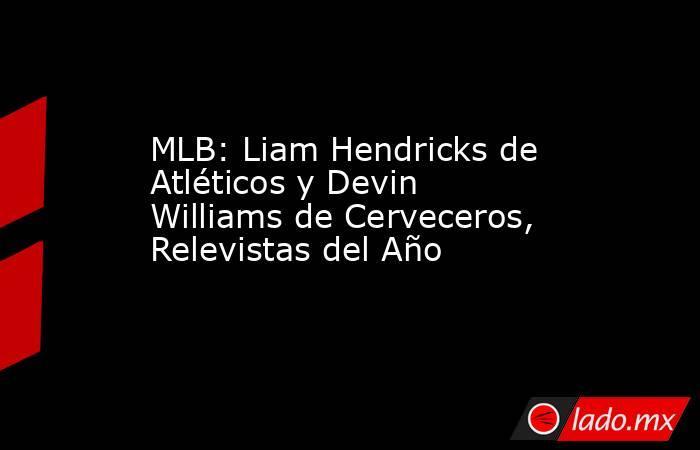 MLB: Liam Hendricks de Atléticos y Devin Williams de Cerveceros, Relevistas del Año. Noticias en tiempo real