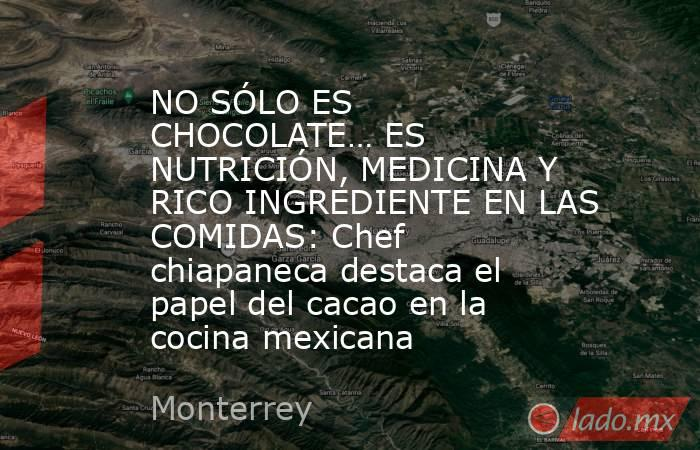 NO SÓLO ES CHOCOLATE… ES NUTRICIÓN, MEDICINA Y RICO INGREDIENTE EN LAS COMIDAS: Chef chiapaneca destaca el papel del cacao en la cocina mexicana. Noticias en tiempo real