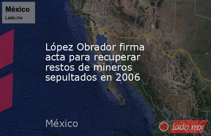 López Obrador firma acta para recuperar restos de mineros sepultados en 2006. Noticias en tiempo real