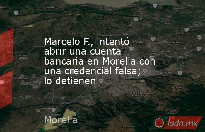 Marcelo F., intentó abrir una cuenta bancaria en Morelia con una credencial falsa; lo detienen. Noticias en tiempo real