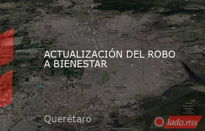 ACTUALIZACIÓN DEL ROBO A BIENESTAR. Noticias en tiempo real