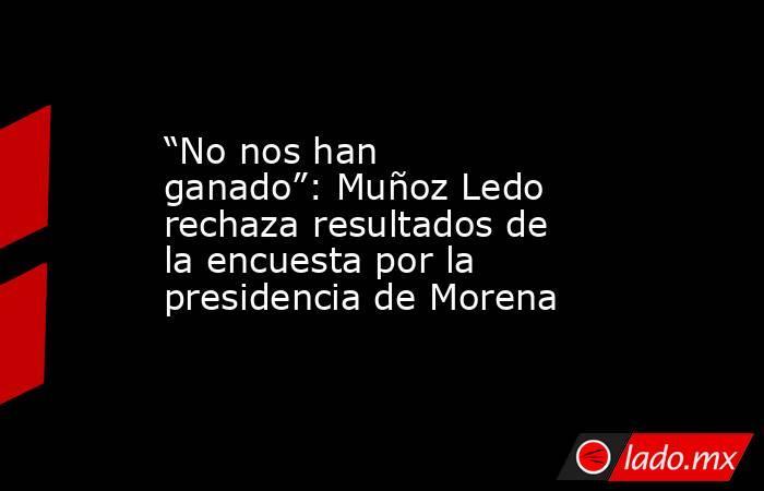 """""""No nos han ganado"""": Muñoz Ledo rechaza resultados de la encuesta por la presidencia de Morena. Noticias en tiempo real"""