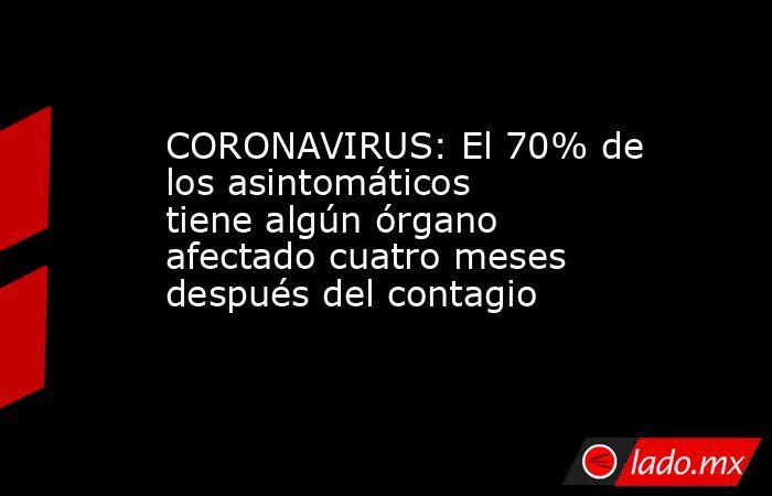 CORONAVIRUS: El 70% de los asintomáticos tiene algún órgano afectado cuatro meses después del contagio . Noticias en tiempo real