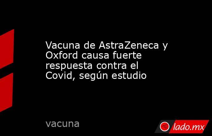 Vacuna de AstraZeneca y Oxford causa fuerte respuesta contra el Covid, según estudio. Noticias en tiempo real
