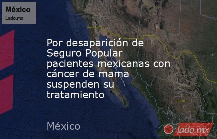 Por desaparición de Seguro Popular pacientes mexicanas con cáncer de mama suspenden su tratamiento. Noticias en tiempo real