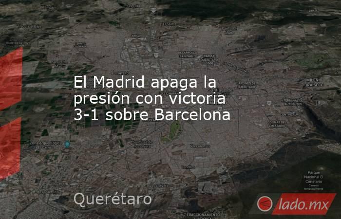 El Madrid apaga la presión con victoria 3-1 sobre Barcelona. Noticias en tiempo real