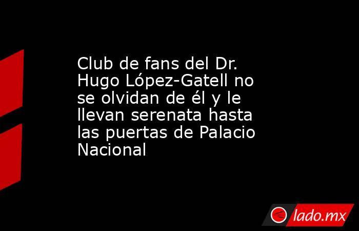 Club de fans del Dr. Hugo López-Gatell no se olvidan de él y le llevan serenata hasta las puertas de Palacio Nacional. Noticias en tiempo real