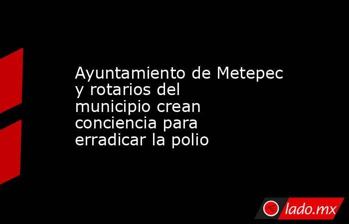 Ayuntamiento de Metepec y rotarios del municipio crean conciencia para erradicar la polio. Noticias en tiempo real
