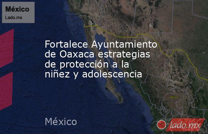 Fortalece Ayuntamiento de Oaxaca estrategias de protección a la niñez y adolescencia. Noticias en tiempo real