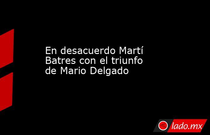 En desacuerdo Martí Batres con el triunfo de Mario Delgado. Noticias en tiempo real