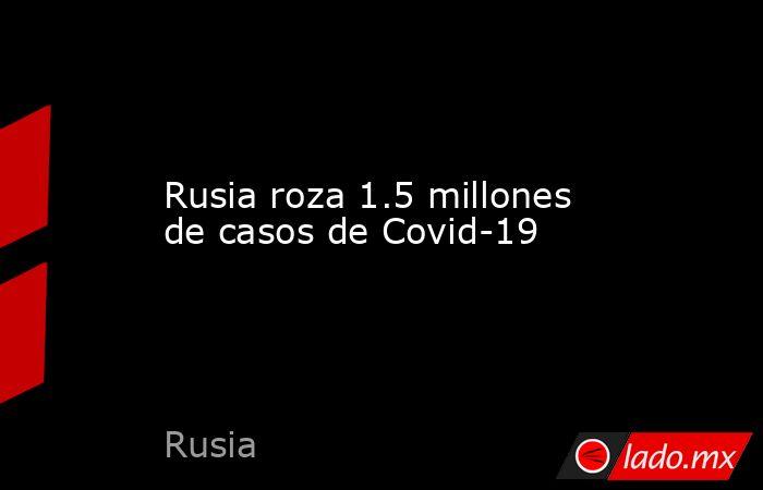 Rusia roza 1.5 millones de casos de Covid-19 . Noticias en tiempo real