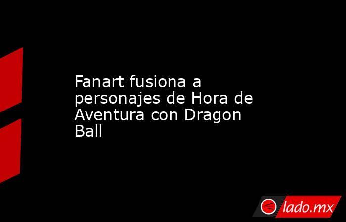Fanart fusiona a personajes de Hora de Aventura con Dragon Ball. Noticias en tiempo real