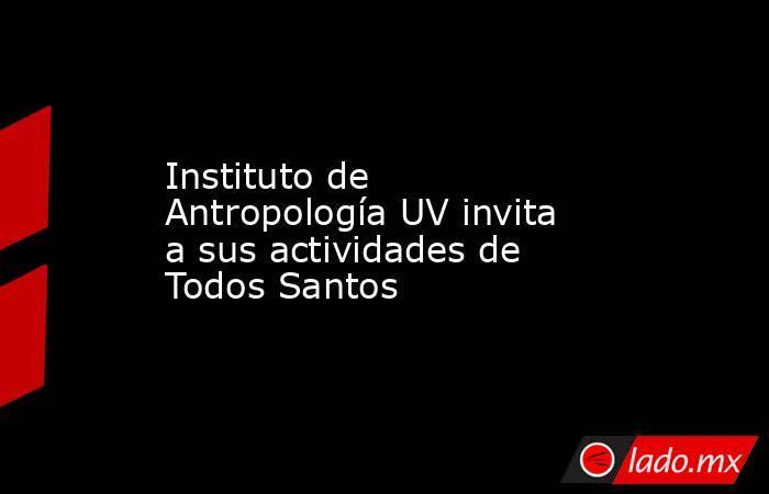 Instituto de Antropología UV invita a sus actividades de Todos Santos. Noticias en tiempo real