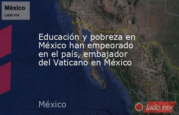 Educación y pobreza en México han empeorado en el país, embajador del Vaticano en México. Noticias en tiempo real