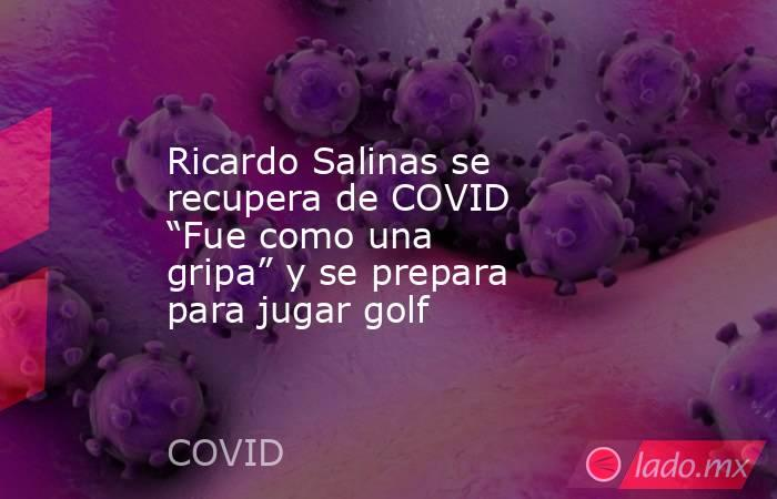 """Ricardo Salinas se recupera de COVID """"Fue como una gripa"""" y se prepara para jugar golf. Noticias en tiempo real"""