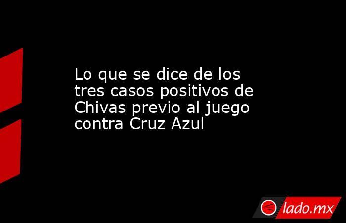 Lo que se dice de los tres casos positivos de Chivas previo al juego contra Cruz Azul. Noticias en tiempo real