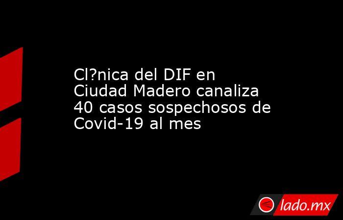 Cl?nica del DIF en Ciudad Madero canaliza 40 casos sospechosos de Covid-19 al mes. Noticias en tiempo real