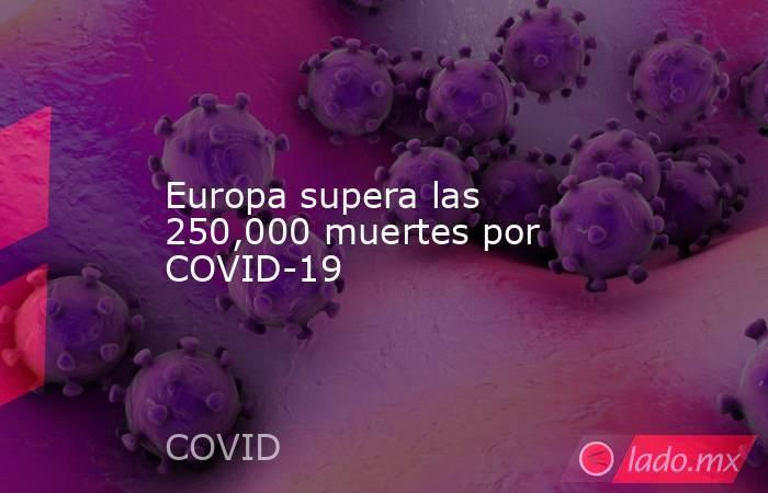 Europa supera las 250,000 muertes por COVID-19. Noticias en tiempo real