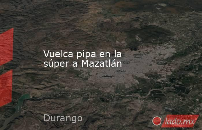 Vuelca pipa en la súper a Mazatlán. Noticias en tiempo real